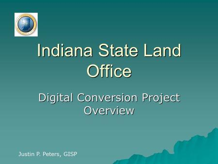 Indiana State Land Office Digital Conversion Project Overview Justin P. Peters, GISP.