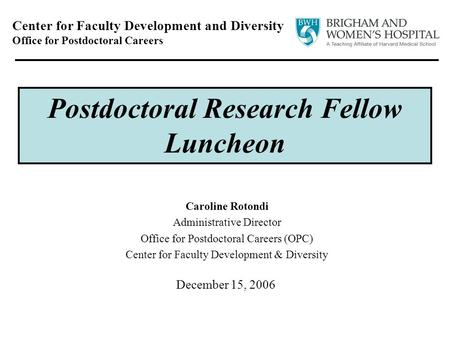 December 15, 2006 Center for Faculty Development and Diversity Office for Postdoctoral Careers Postdoctoral Research Fellow Luncheon Caroline Rotondi Administrative.