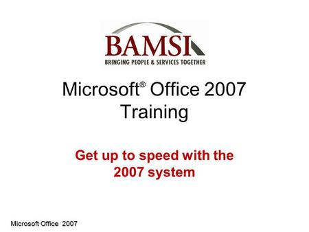 Microsoft Office 2007 Microsoft ® Office 2007 Training Get up to speed with the 2007 system.