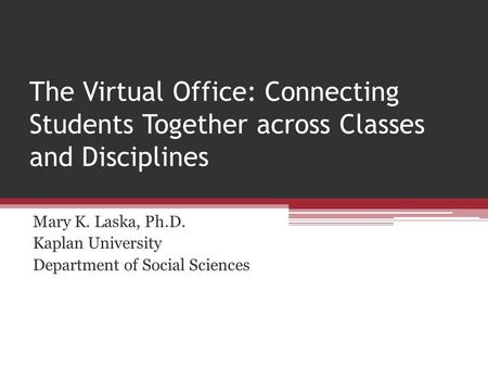 The Virtual Office: Connecting Students Together across Classes and Disciplines Mary K. Laska, Ph.D. Kaplan University Department of Social Sciences.