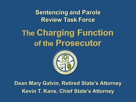 The Charging Function of the Prosecutor Dean Mary Galvin, Retired States Attorney Kevin T. Kane, Chief States Attorney Sentencing and Parole Review Task.