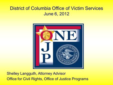 District of Columbia Office of Victim Services June 6, 2012 Shelley Langguth, Attorney Advisor Office for Civil Rights, Office of Justice Programs.