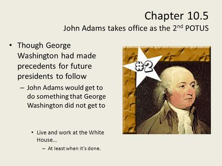 Chapter 10.5 John Adams takes office as the 2 nd POTUS Though George Washington had made precedents for future presidents to follow – John Adams would.