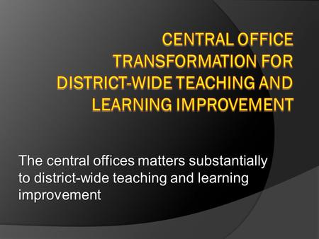 The central offices matters substantially to district-wide teaching and learning improvement.