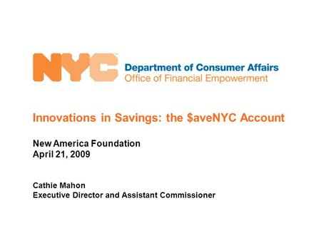 Innovations in Savings: the $aveNYC Account New America Foundation April 21, 2009 Cathie Mahon Executive Director and Assistant Commissioner.