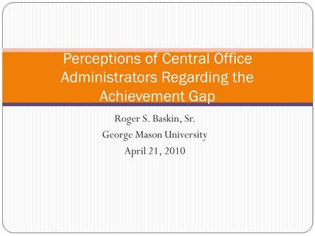 Roger S. Baskin, Sr. George Mason University April 21, 2010 Perceptions of Central Office Administrators Regarding the Achievement Gap.