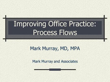 Improving Office Practice: Process Flows Mark Murray, MD, MPA Mark Murray and Associates.