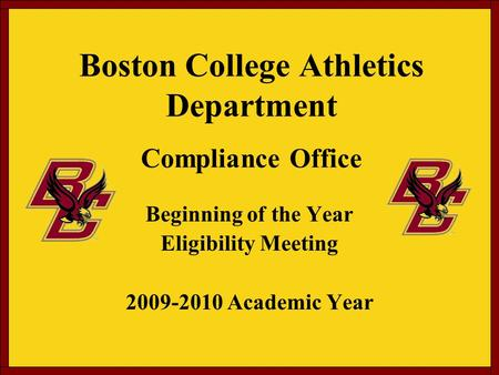 Boston College Athletics Department Compliance Office Beginning of the Year Eligibility Meeting 2009-2010 Academic Year.