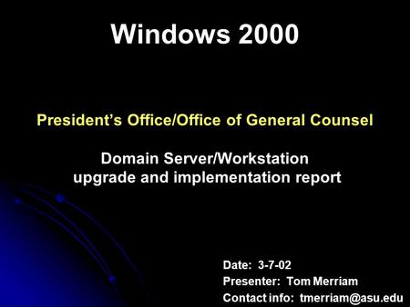 Windows 2000 Presidents Office/Office of General Counsel Domain Server/Workstation upgrade and implementation report Date: 3-7-02 Presenter: Tom Merriam.