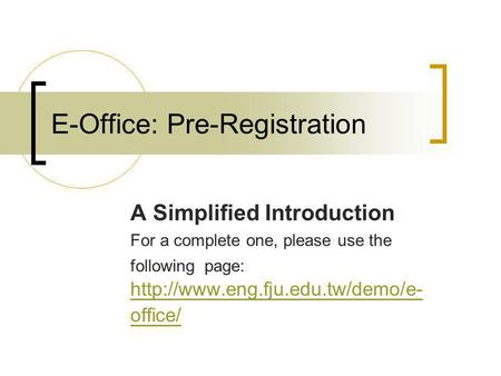 E-Office: Pre-Registration A Simplified Introduction For a complete one, please use the following page:  office/