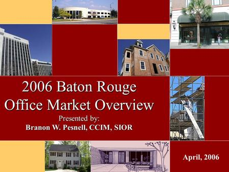 April, 2006 2006 Baton Rouge Office Market Overview Presented by: Branon W. Pesnell, CCIM, SIOR.