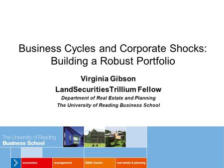 Business Cycles and Corporate Shocks: Building a Robust Portfolio Virginia Gibson LandSecuritiesTrillium Fellow Department of Real Estate and Planning.
