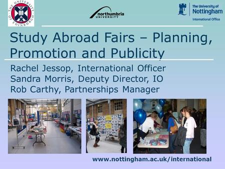 Www.nottingham.ac.uk/international Study Abroad Fairs – Planning, Promotion and Publicity Rachel Jessop, International Officer Sandra Morris, Deputy Director,