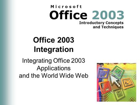 Office 2003 Introductory Concepts and Techniques M i c r o s o f t Office 2003 Integration Integrating Office 2003 Applications and the World Wide Web.