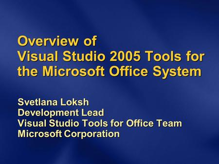 Overview of Visual Studio 2005 Tools for the Microsoft Office System Svetlana Loksh Development Lead Visual Studio Tools for Office Team Microsoft Corporation.