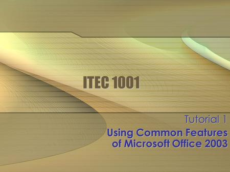 ITEC 1001 Tutorial 1 Using Common Features of Microsoft Office 2003.