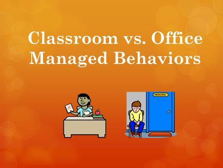 Classroom vs. Office Managed Behaviors. School #33 faculty concluded which types of behaviors are to be managed by a teachers classroom system and which.