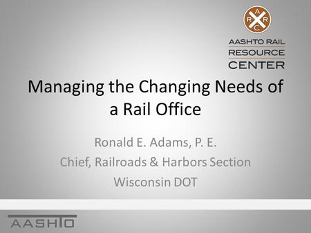 Managing the Changing Needs of a Rail Office Ronald E. Adams, P. E. Chief, Railroads & Harbors Section Wisconsin DOT.