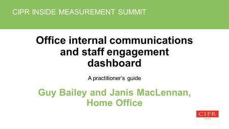 CIPR INSIDE MEASUREMENT SUMMIT Office internal communications and staff engagement dashboard A practitioners guide Guy Bailey and Janis MacLennan, Home.