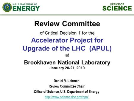 OFFICE OF SCIENCE Review Committee of Critical Decision 1 for the Accelerator Project for Upgrade of the LHC (APUL) at Brookhaven National Laboratory January.
