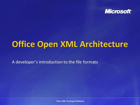 Open XML Developer Workshop Office Open XML Architecture A developers introduction to the file formats.