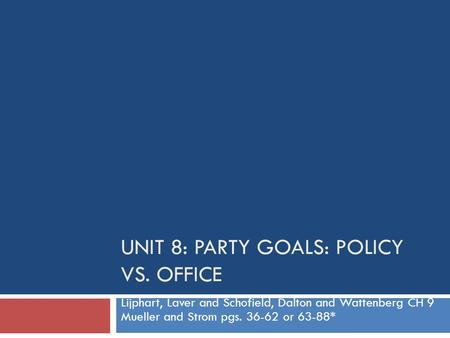 UNIT 8: PARTY GOALS: POLICY VS. OFFICE Lijphart, Laver and Schofield, Dalton and Wattenberg CH 9 Mueller and Strom pgs. 36-62 or 63-88*