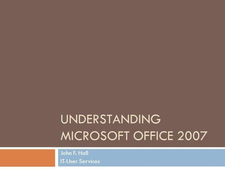 UNDERSTANDING MICROSOFT OFFICE 2007 John F. Hall IT-User Services.