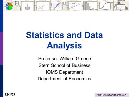 Part 12: Linear Regression 12-1/27 Statistics and Data Analysis Professor William Greene Stern School of Business IOMS Department Department of Economics.