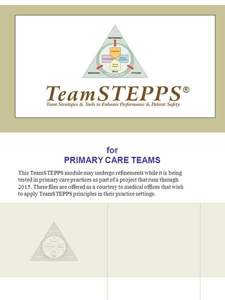 For PRIMARY CARE TEAMS ® This TeamSTEPPS module may undergo refinements while it is being tested in primary care practices as part of a project that runs.