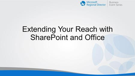 Extending Your Reach with SharePoint and Office. Ignite: Office SharePoint Azure.