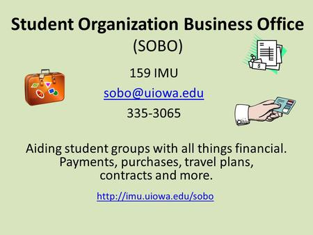 Student Organization Business Office (SOBO) 159 IMU 335-3065 Aiding student groups with all things financial. Payments, purchases, travel.