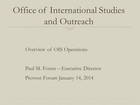 Office of International Studies and Outreach Overview of OIS Operations Paul M. Foster – Executive Director Provost Forum January 14, 2014.