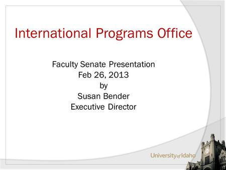 International Programs Office Faculty Senate Presentation Feb 26, 2013 by Susan Bender Executive Director.