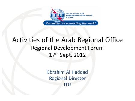 Activities of the Arab Regional Office Regional Development Forum 17 th Sept. 2012 Ebrahim Al Haddad Regional Director ITU.