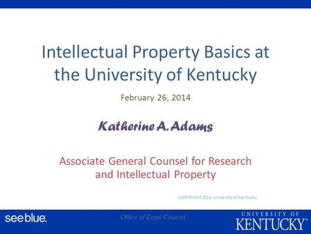 A Office of Legal Counsel Intellectual Property Basics at the University of Kentucky February 26, 2014 Katherine A. Adams Associate General Counsel for.