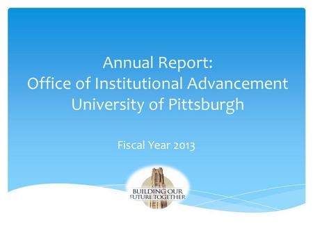 Annual Report: Office of Institutional Advancement University of Pittsburgh Fiscal Year 2013.
