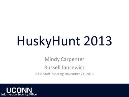 HuskyHunt 2013 Mindy Carpenter Russell Jancewicz All IT Staff Meeting November 21, 2013 Information Security Office.