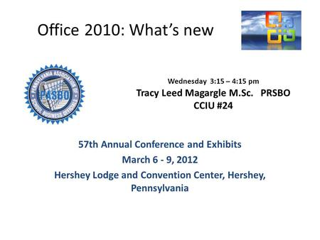 Office 2010: Whats new 57th Annual Conference and Exhibits March 6 - 9, 2012 Hershey Lodge and Convention Center, Hershey, Pennsylvania Wednesday 3:15.