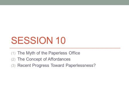 SESSION 10 (1) The Myth of the Paperless Office (2) The Concept of Affordances (3) Recent Progress Toward Paperlessness?