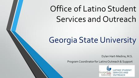 Office of Latino Student Services and Outreach Georgia State University Dylan Hart-Medina, M.S. Program Coordinator for Latino Outreach & Support.