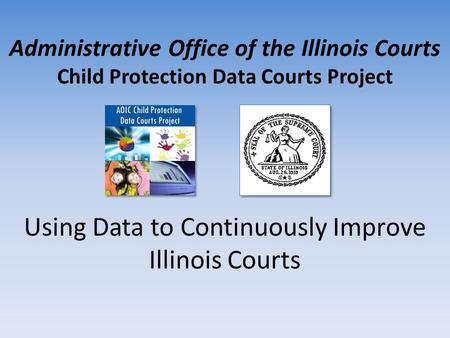 Administrative Office of the Illinois Courts Child Protection Data Courts Project Using Data to Continuously Improve Illinois Courts.