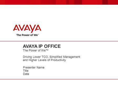 AVAYA IP OFFICE The Power of We Driving Lower TCO, Simplified Management and Higher Levels of Productivity Presenter Name Title Date.