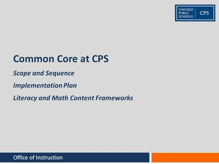 Common Core at CPS Office of Instruction Scope and Sequence Implementation Plan Literacy and Math Content Frameworks.