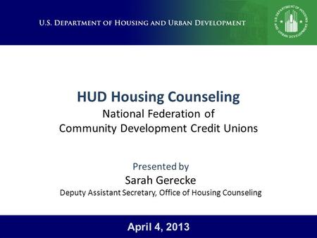 HUD Housing Counseling National Federation of Community Development Credit Unions Presented by Sarah Gerecke Deputy Assistant Secretary, Office of Housing.