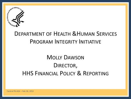 Central PA AGA – Feb 16, 2012 D EPARTMENT OF H EALTH &H UMAN S ERVICES P ROGRAM I NTEGRITY I NITIATIVE M OLLY D AWSON D IRECTOR, HHS F INANCIAL P OLICY.