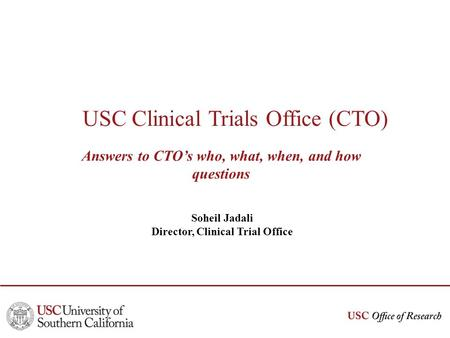 USC Clinical Trials Office (CTO) Answers to CTOs who, what, when, and how questions Soheil Jadali Director, Clinical Trial Office.