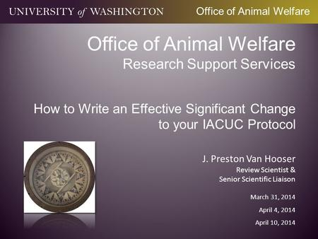 Office of Animal Welfare Research Support Services How to Write an Effective Significant Change to your IACUC Protocol J. Preston Van Hooser Review Scientist.