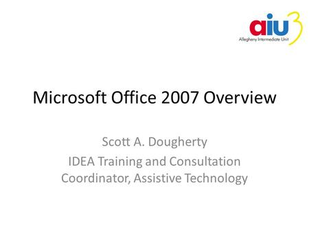 Microsoft Office 2007 Overview Scott A. Dougherty IDEA Training and Consultation Coordinator, Assistive Technology.