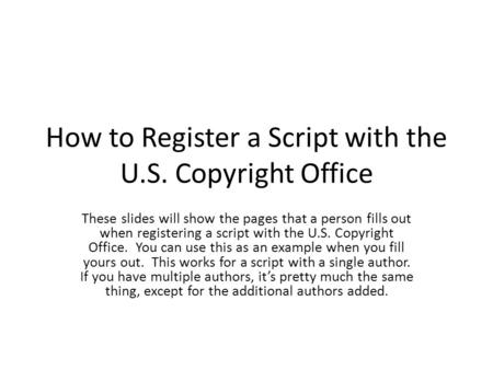 How to Register a Script with the U.S. Copyright Office These slides will show the pages that a person fills out when registering a script with the U.S.
