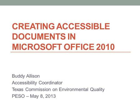 CREATING ACCESSIBLE DOCUMENTS IN MICROSOFT OFFICE 2010 Buddy Allison Accessibility Coordinator Texas Commission on Environmental Quality PESO – May 8,
